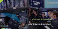 كيف تستثمر في ظل الحرب التجارية ؟ ما يجب فعله لاستثمار آمن في ظل الحرب التجارية